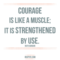 """Courage is like a muscle: it is strengthened by use"""